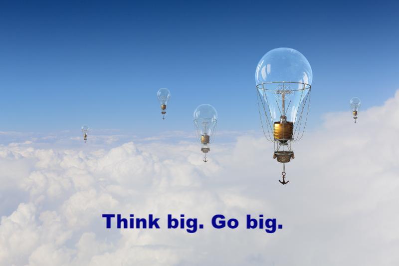 Think big. Go big.